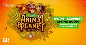 ANIMAL Planet ♛ The 2nd SHOW ♛ 04/04 (Szombat) ♛ Living Room @ Living Room | Budapest | Hungary